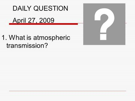 DAILY QUESTION April 27, 2009 1. What is atmospheric transmission?
