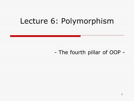 1 Lecture 6: Polymorphism - The fourth pillar of OOP -