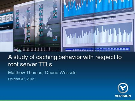 A study of caching behavior with respect to root server TTLs Matthew Thomas, Duane Wessels October 3 rd, 2015.