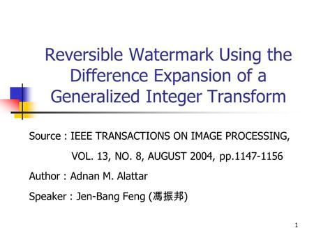 1 Reversible Watermark Using the Difference Expansion of a Generalized Integer Transform Source : IEEE TRANSACTIONS ON IMAGE PROCESSING, VOL. 13, NO. 8,