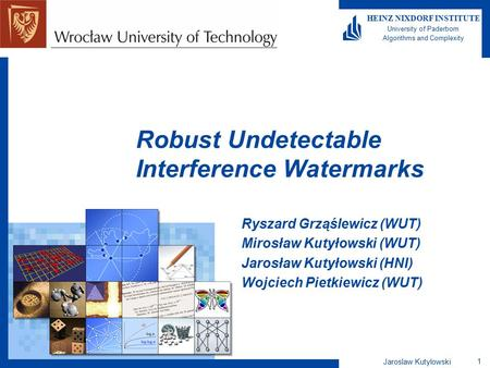 Jaroslaw Kutylowski 1 HEINZ NIXDORF INSTITUTE University of Paderborn Algorithms and Complexity Robust Undetectable Interference Watermarks Ryszard Grząślewicz.