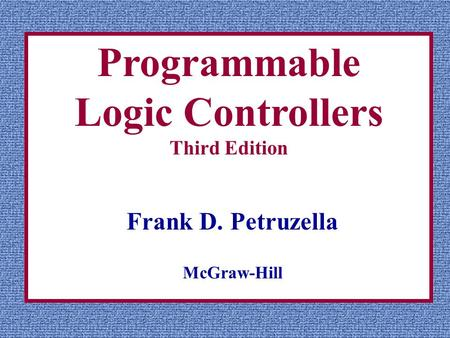 Programmable Logic Controllers Third Edition Frank D. Petruzella McGraw-Hill.