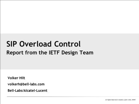 All Rights Reserved © Alcatel-Lucent 2006, ##### Volker Hilt Bell-Labs/Alcatel-Lucent SIP Overload Control Report from the IETF Design.