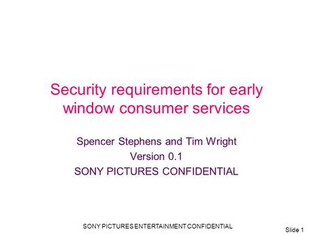 Slide 1 SONY PICTURES ENTERTAINMENT CONFIDENTIAL Security requirements for early window consumer services Spencer Stephens and Tim Wright Version 0.1 SONY.