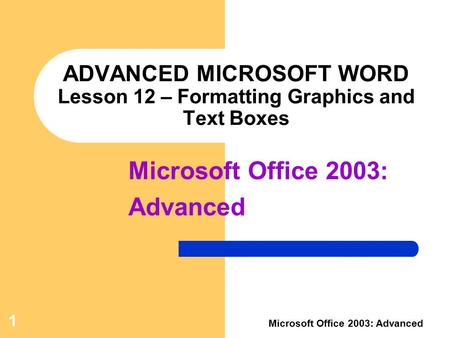 1 Microsoft Office 2003: Advanced ADVANCED MICROSOFT WORD Lesson 12 – Formatting Graphics and Text Boxes Microsoft Office 2003: Advanced.