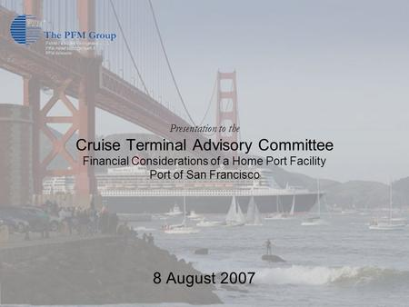 Presentation to the Cruise Terminal Advisory Committee Financial Considerations of a Home Port Facility Port of San Francisco 8 August 2007.