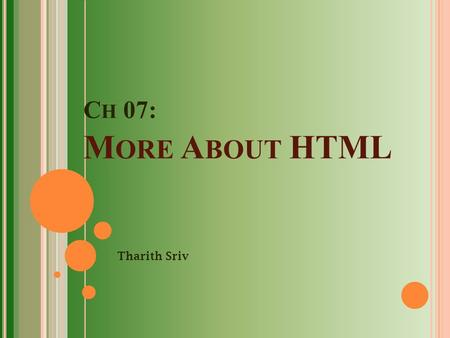 C H 07: M ORE A BOUT HTML Tharith Sriv. O UTLINE You have already learnt almost everything in HTML. In this chapter, you will learn more about:  An HTML.
