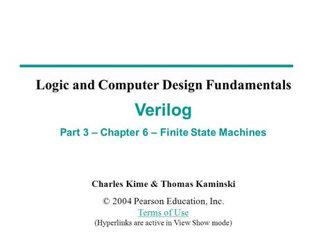 Charles Kime & Thomas Kaminski © 2004 Pearson Education, Inc. Terms of Use (Hyperlinks are active in View Show mode) Terms of Use Verilog Part 3 – Chapter.