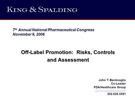 7 th Annual National Pharmaceutical Congress November 9, 2006 Off-Label Promotion: Risks, Controls and Assessment John T. Bentivoglio Co-Leader FDA/Healthcare.
