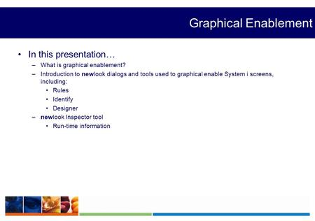 Graphical Enablement In this presentation… –What is graphical enablement? –Introduction to newlook dialogs and tools used to graphical enable System i.