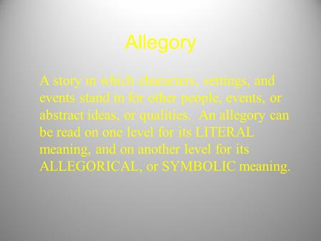 Allegory A story in which characters, settings, and events stand in for other people, events, or abstract ideas, or qualities. An allegory can be read.