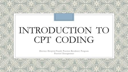INTRODUCTION TO CPT CODING Doctors Hospital Family Practice Residency Program Practice Management.