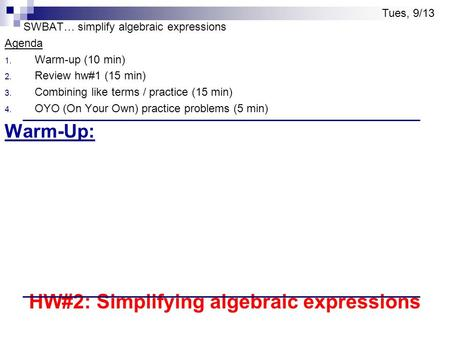 SWBAT… simplify algebraic expressions Agenda 1. Warm-up (10 min) 2. Review hw#1 (15 min) 3. Combining like terms / practice (15 min) 4. OYO (On Your Own)