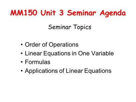 MM150 Unit 3 Seminar Agenda Seminar Topics Order of Operations Linear Equations in One Variable Formulas Applications of Linear Equations.