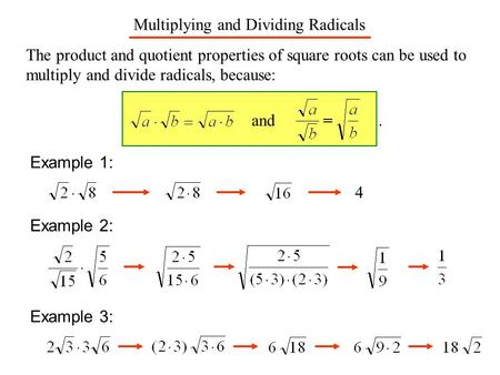 Multiplying and Dividing Radicals The product and quotient properties of square roots can be used to multiply and divide radicals, because: and. Example.