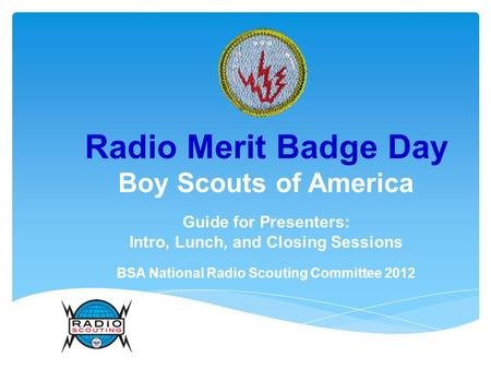 Radio Merit Badge Day Boy Scouts of America Guide for Presenters: Intro, Lunch, and Closing Sessions BSA National Radio Scouting Committee 2012.