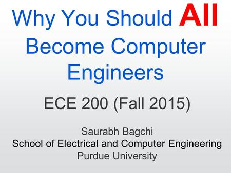 Why You Should All Become Computer Engineers ECE 200 (Fall 2015) Saurabh Bagchi School of Electrical and Computer Engineering Purdue University.