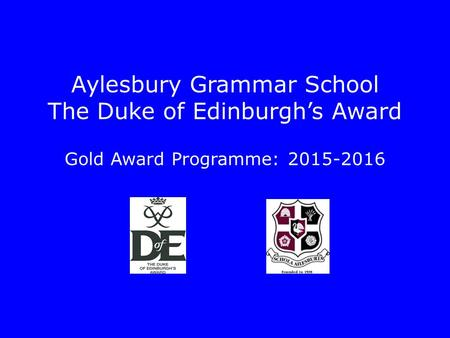 Aylesbury Grammar School The Duke of Edinburgh's Award Gold Award Programme: 2015-2016.