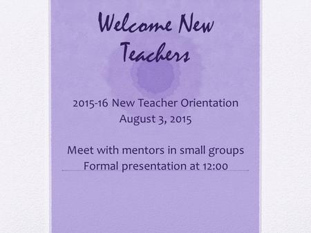 Welcome New Teachers 2015-16 New Teacher Orientation August 3, 2015 Meet with mentors in small groups Formal presentation at 12:00.
