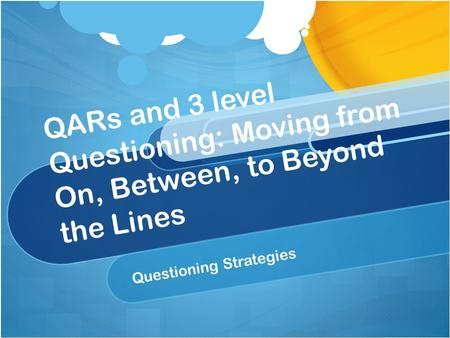 QARs and 3 level Questioning: Moving from On, Between, to Beyond the Lines Questioning Strategies.