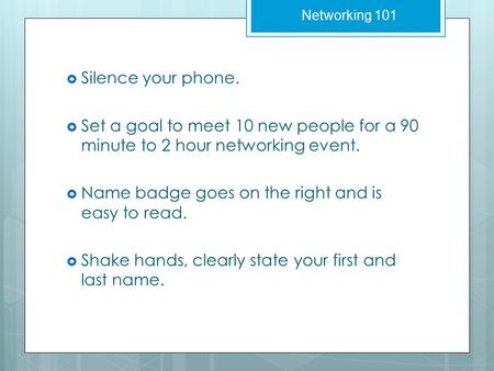  Silence your phone.  Set a goal to meet 10 new people for a 90 minute to 2 hour networking event.  Name badge goes on the right and is easy to read.