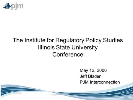 Www.pjm.com PJM © 2006 The Institute for Regulatory Policy Studies Illinois State University Conference May 12, 2006 Jeff Bladen PJM Interconnection.