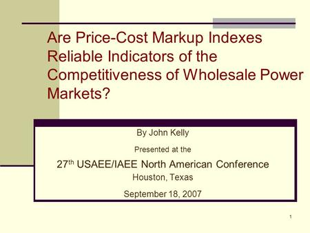 1 Are Price-Cost Markup Indexes Reliable Indicators of the Competitiveness of Wholesale Power Markets? By John Kelly Presented at the 27 th USAEE/IAEE.