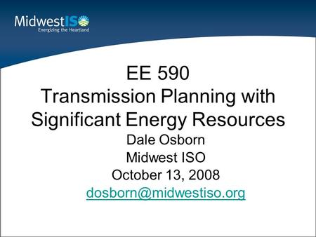 Dale Osborn Midwest ISO October 13, 2008 EE 590 Transmission Planning with Significant Energy Resources.