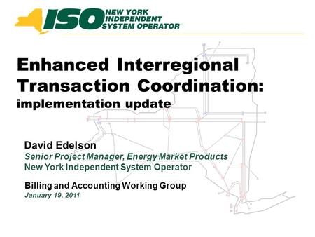Enhanced Interregional Transaction Coordination: implementation update Billing and Accounting Working Group January 19, 2011 David Edelson Senior Project.