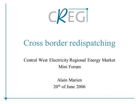 Cross border redispatching Central West Electricity Regional Energy Market Mini Forum Alain Marien 20 th of June 2006.