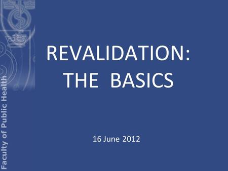 REVALIDATION: THE BASICS 16 June 2012. Basic requirement Annual appraisal Required content of appraisal Appraiser must be 'approved' –(More on this later)
