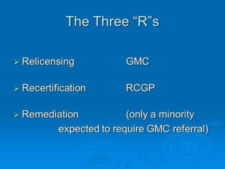 "The Three ""R""s  Relicensing GMC  RecertificationRCGP  Remediation(only a minority expected to require GMC referral)"