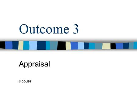 Outcome 3 Appraisal © COLEG. What is Appraisal? Appraisal of staff is the means of working with staff to identify their strengths within the work role.