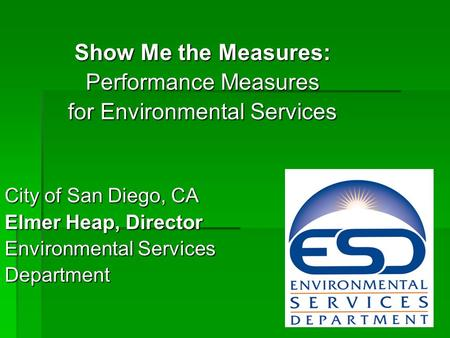 Show Me the Measures: Performance Measures for Environmental Services City of San Diego, CA Elmer Heap, Director Environmental Services Department.