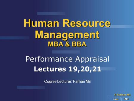 © Farhan Mir 2008 IMS Human Resource Management MBA & BBA Performance Appraisal Lectures 19,20,21 Course Lecturer: Farhan Mir.