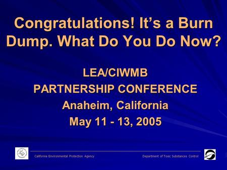 Congratulations! It's a Burn Dump. What Do You Do Now? LEA/CIWMB PARTNERSHIP CONFERENCE Anaheim, California May 11 - 13, 2005 California Environmental.