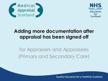 Quality Education for a Healthier Scotland Adding more documentation after appraisal has been signed off for Appraisers and Appraisees (Primary and Secondary.