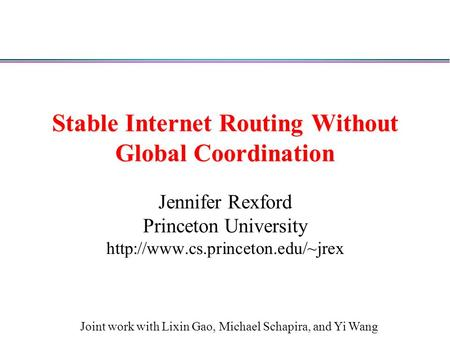Stable Internet Routing Without Global Coordination Jennifer Rexford Princeton University  Joint work with Lixin Gao,