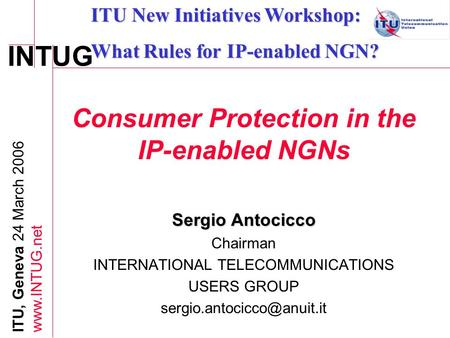 INTUG ITU, Geneva 24 March 2006 www.INTUG.net Consumer Protection in the IP-enabled NGNs Sergio Antocicco Chairman INTERNATIONAL TELECOMMUNICATIONS USERS.
