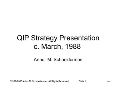© 1987-2000 Arthur M. Schneiderman. All Rights ReservedSlide 1 QIP Strategy Presentation c. March, 1988 Arthur M. Schneiderman Title.