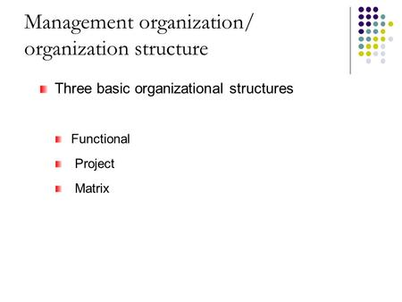Management organization/ organization structure Three basic organizational structures Functional Project Matrix.
