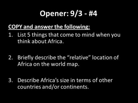 "Opener: 9/3 - #4 COPY and answer the following: 1.List 5 things that come to mind when you think about Africa. 2.Briefly describe the ""relative"" location."