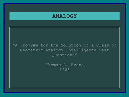 "ANALOGY ""A Program for the Solution of a Class of Geometric-Analogy Intelligence-Test Questions"" Thomas G. Evans 1968."