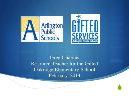  Greg Chapuis Resource Teacher for the Gifted Oakridge Elementary School February, 2014.