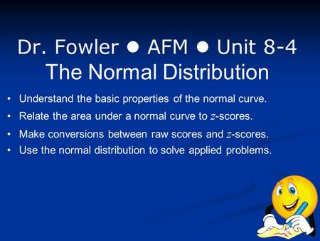 Dr. Fowler AFM Unit 8-4 The Normal Distribution Understand the basic properties of the normal curve. Relate the area under a normal curve to z -scores.