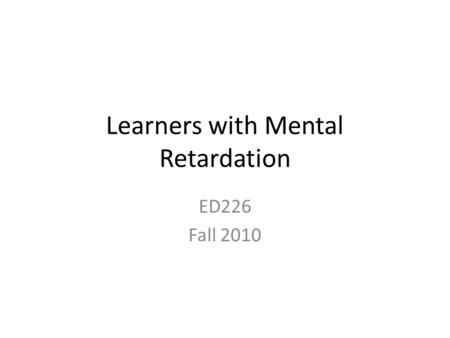 Learners with Mental Retardation ED226 Fall 2010.