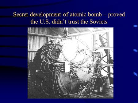 Secret development of atomic bomb – proved the U.S. didn't trust the Soviets.