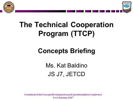 Combined Joint Concept Development and Experimentation Conference 9-12 January 2007 The Technical Cooperation Program (TTCP) Concepts Briefing Ms. Kat.