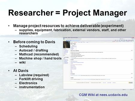Researcher = Project Manager Manage project resources to achieve deliverable (experiment) –supplies, equipment, fabrication, external vendors, staff, and.
