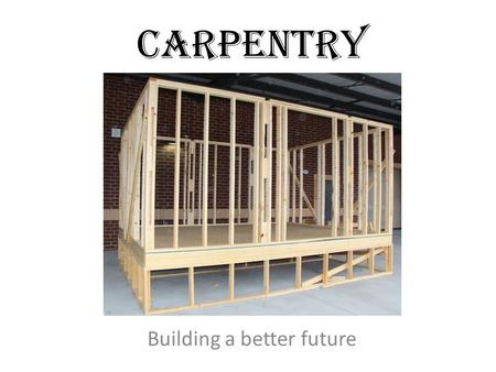 CARPENTRY Building a better future. SAFETY Must earn 100 on the safety test before working in the shop Must re-take safety test if you learn less than.